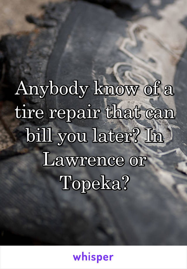 Anybody know of a tire repair that can bill you later? In Lawrence or Topeka?
