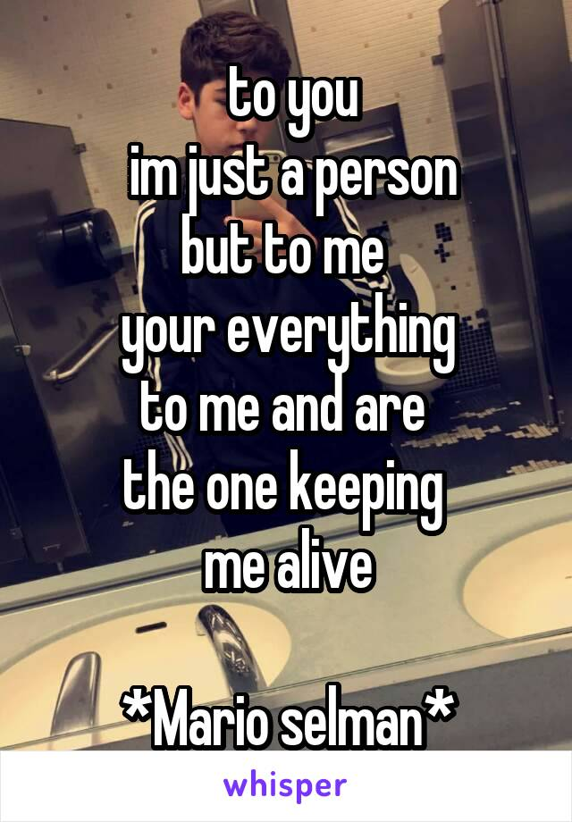 to you  im just a person but to me  your everything to me and are  the one keeping  me alive  *Mario selman*
