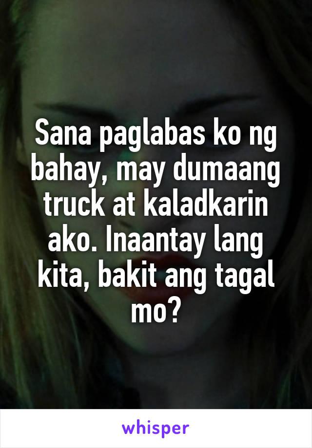 Sana paglabas ko ng bahay, may dumaang truck at kaladkarin ako. Inaantay lang kita, bakit ang tagal mo?
