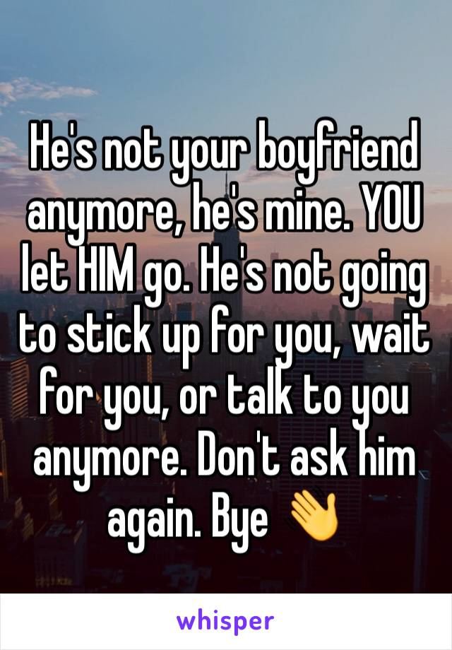He's not your boyfriend anymore, he's mine. YOU let HIM go. He's not going to stick up for you, wait for you, or talk to you anymore. Don't ask him again. Bye 👋