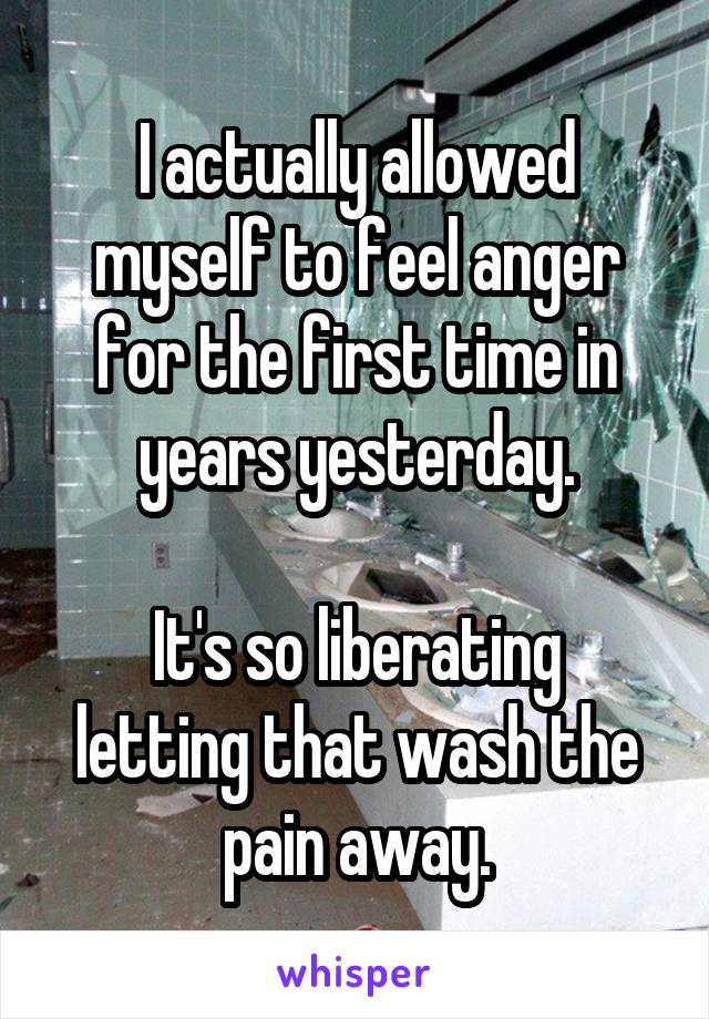 I actually allowed myself to feel anger for the first time in years yesterday.  It's so liberating letting that wash the pain away.