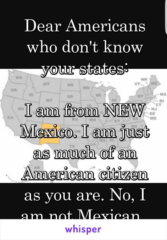 Dear Americans who don't know your states:  I am from NEW Mexico. I am just as much of an American citizen as you are. No, I am not Mexican.