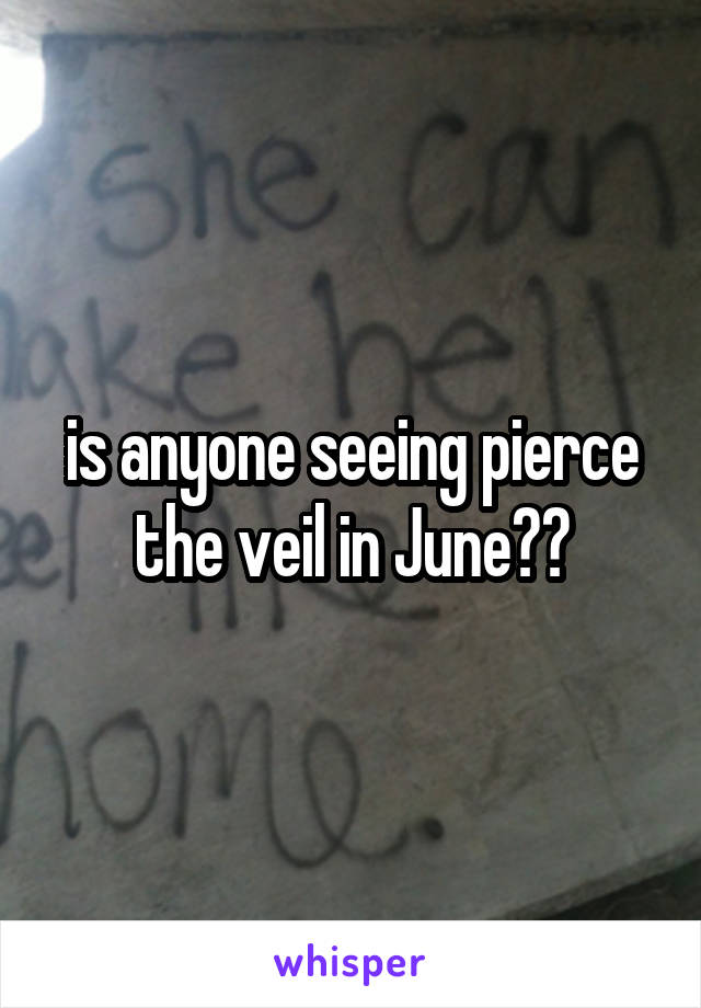is anyone seeing pierce the veil in June??