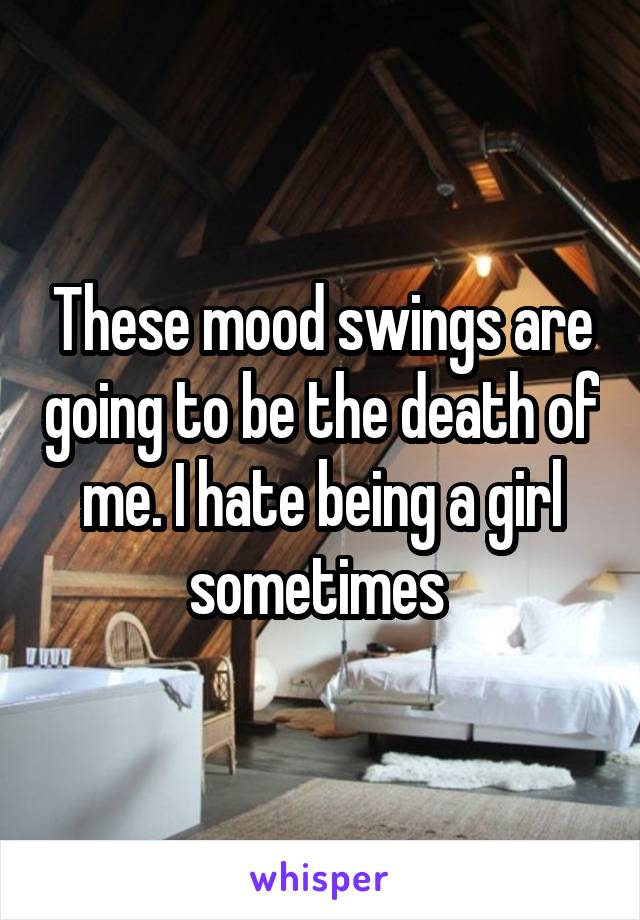 These mood swings are going to be the death of me. I hate being a girl sometimes