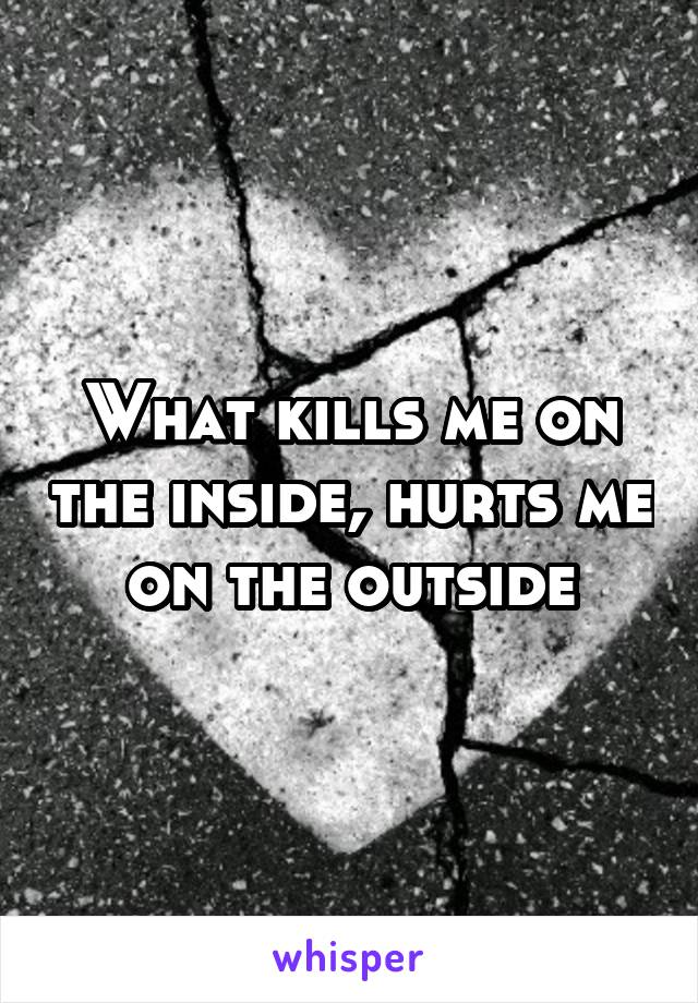 What kills me on the inside, hurts me on the outside