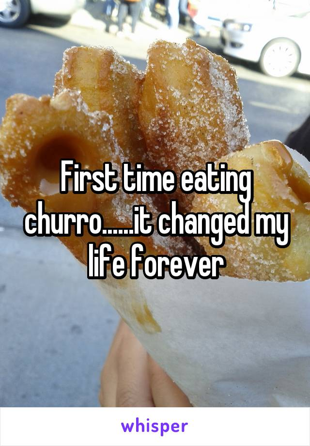 First time eating churro......it changed my life forever