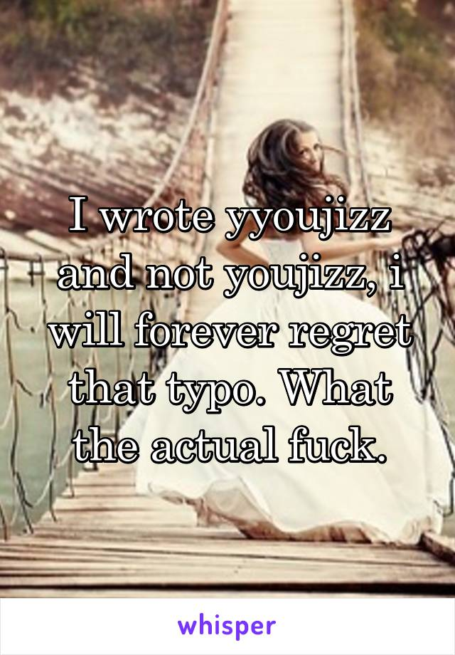 I wrote yyoujizz and not youjizz, i will forever regret that typo. What the actual fuck.