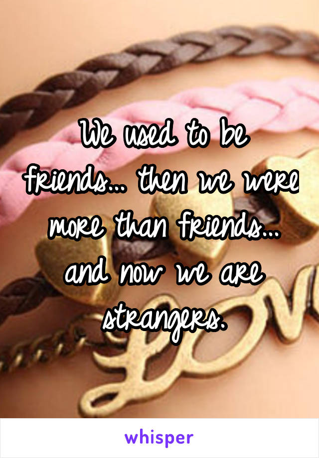 We used to be friends... then we were more than friends... and now we are strangers.