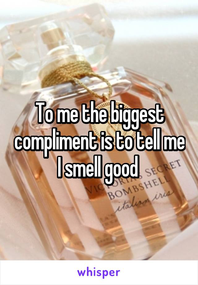 To me the biggest compliment is to tell me I smell good