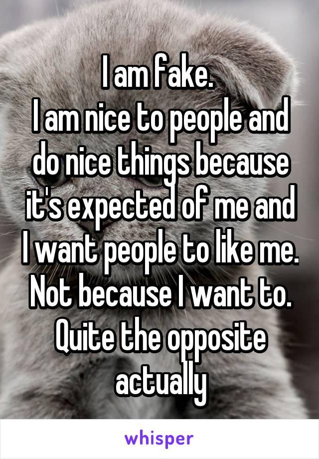 I am fake.  I am nice to people and do nice things because it's expected of me and I want people to like me. Not because I want to. Quite the opposite actually