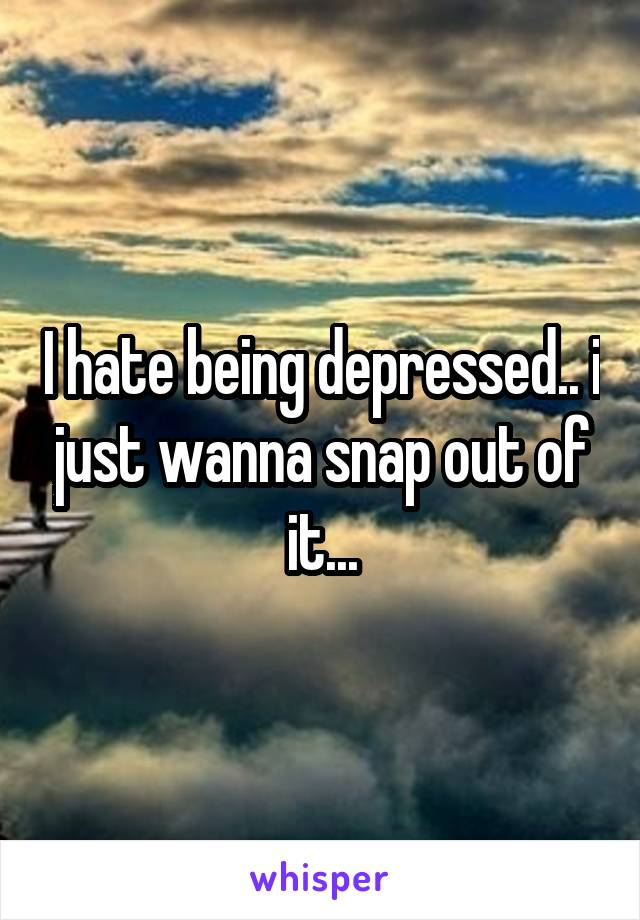 I hate being depressed.. i just wanna snap out of it...