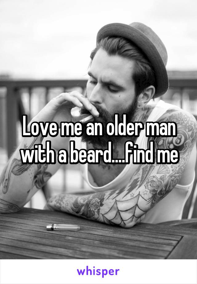 Love me an older man with a beard....find me