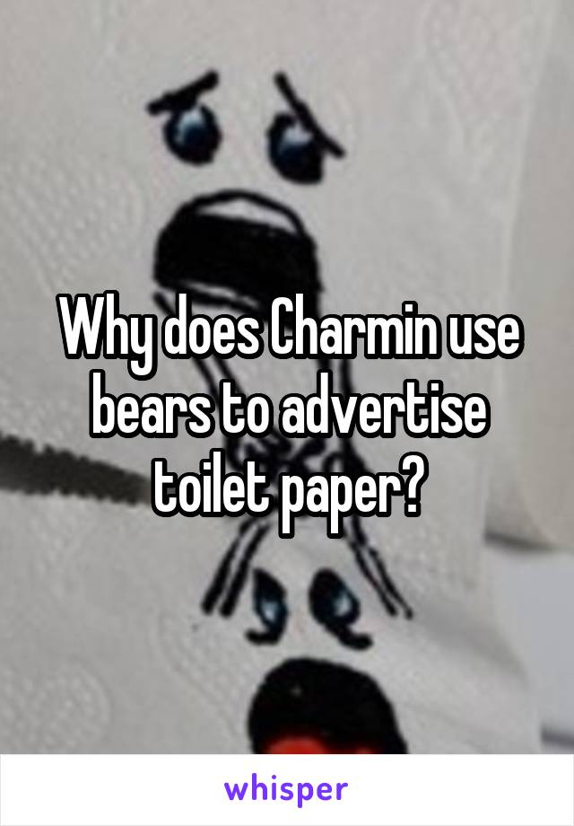 Why does Charmin use bears to advertise toilet paper?