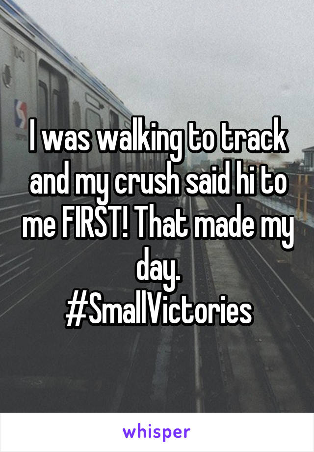 I was walking to track and my crush said hi to me FIRST! That made my day. #SmallVictories
