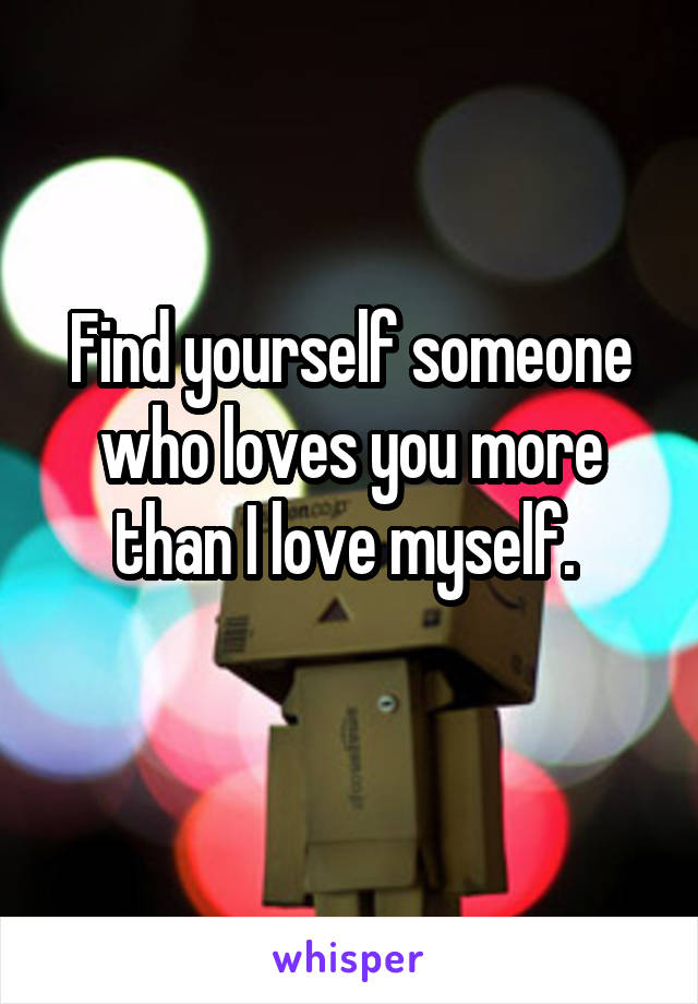Find yourself someone who loves you more than I love myself.