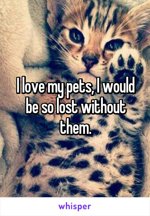 I love my pets, I would be so lost without them.