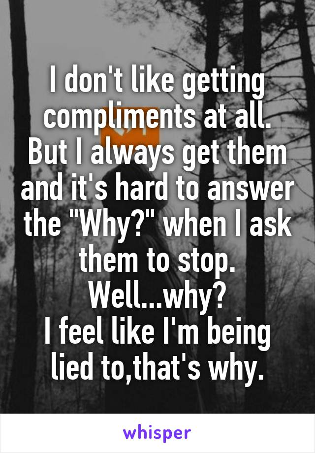 """I don't like getting compliments at all. But I always get them and it's hard to answer the """"Why?"""" when I ask them to stop. Well...why? I feel like I'm being lied to,that's why."""