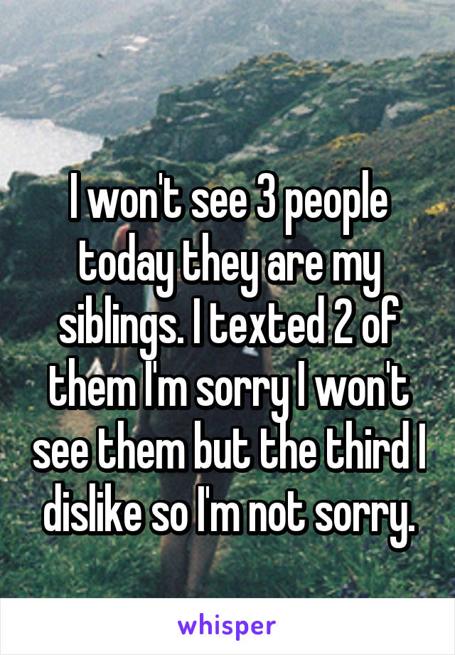 I won't see 3 people today they are my siblings. I texted 2 of them I'm sorry I won't see them but the third I dislike so I'm not sorry.