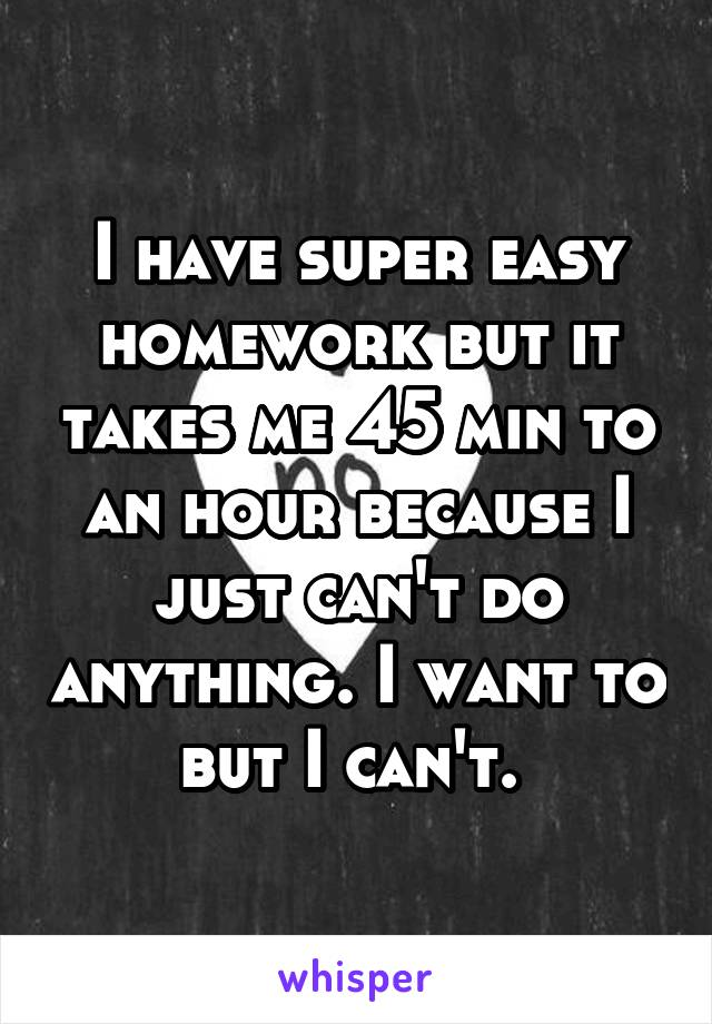 I have super easy homework but it takes me 45 min to an hour because I just can't do anything. I want to but I can't.