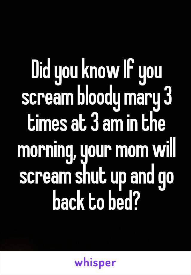 Did you know If you scream bloody mary 3 times at 3 am in the morning, your mom will scream shut up and go back to bed?