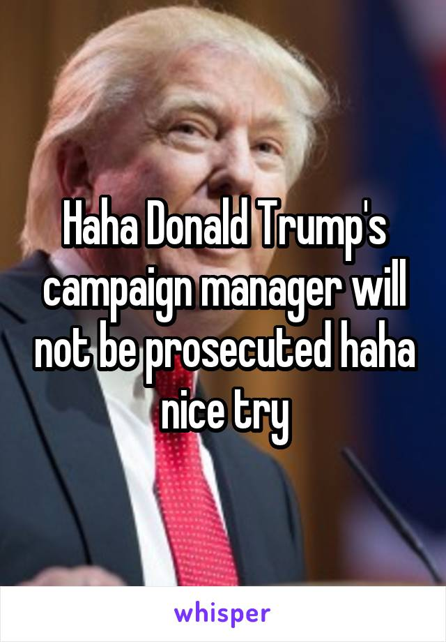 Haha Donald Trump's campaign manager will not be prosecuted haha nice try