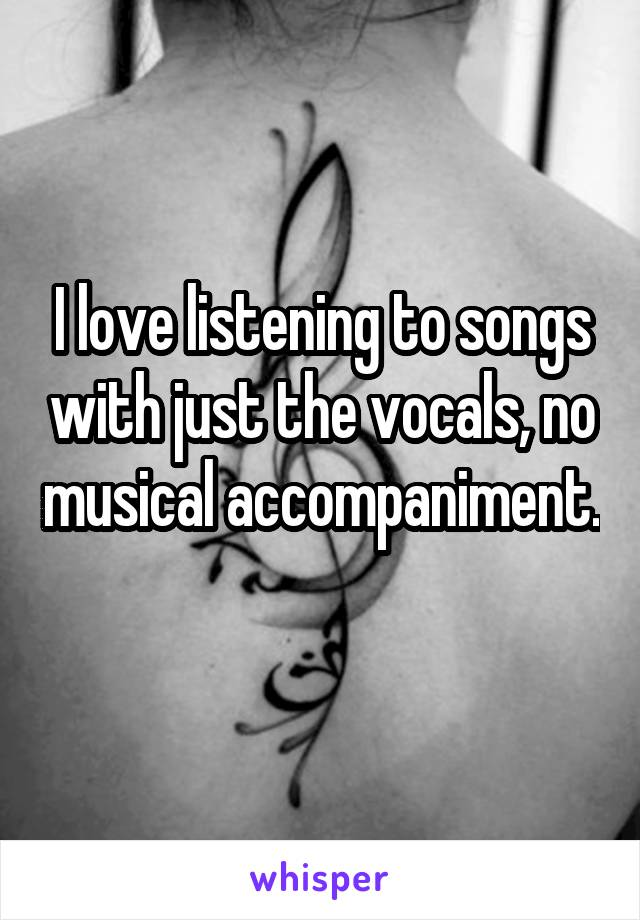 I love listening to songs with just the vocals, no musical accompaniment.