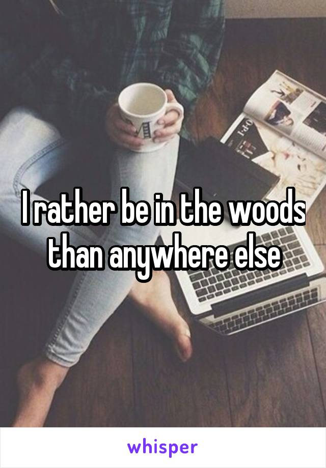I rather be in the woods than anywhere else