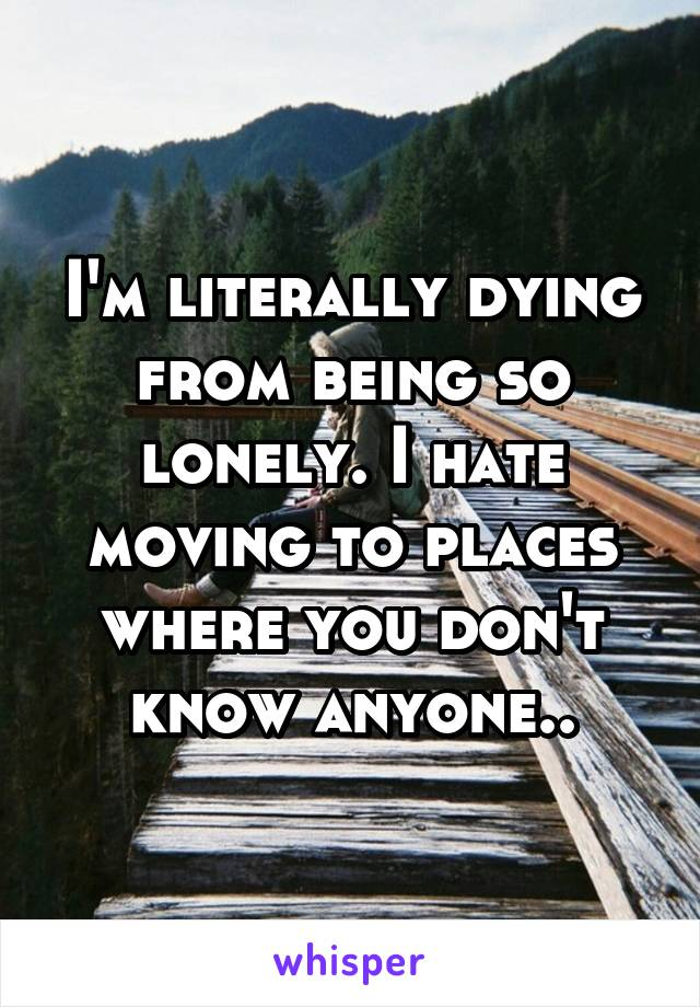 I'm literally dying from being so lonely. I hate moving to places where you don't know anyone..