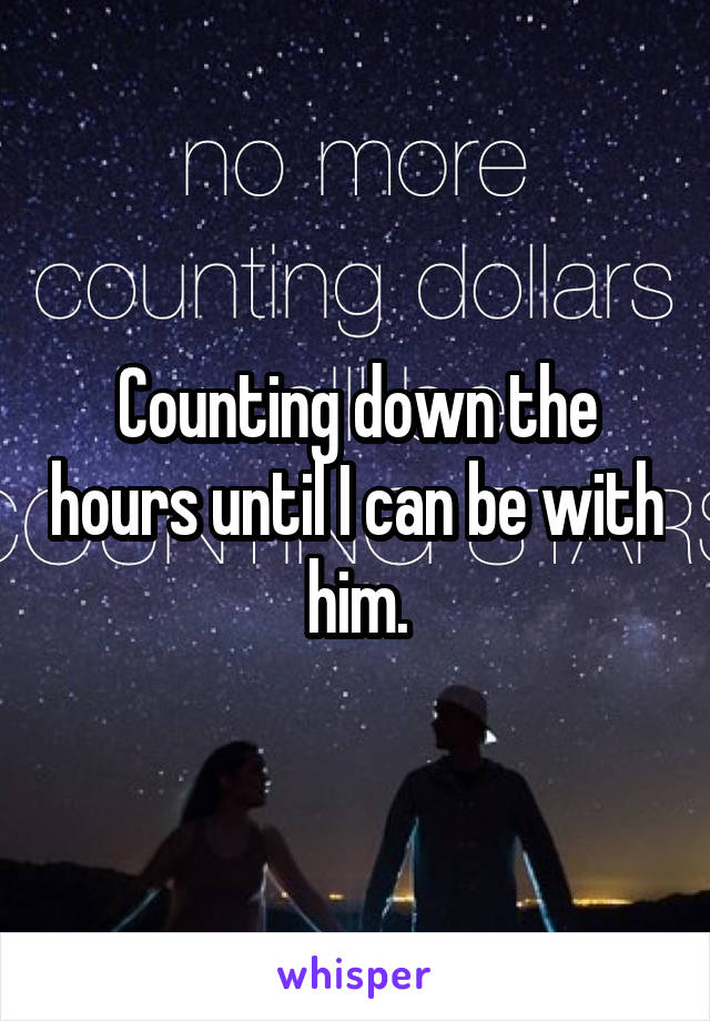 Counting down the hours until I can be with him.