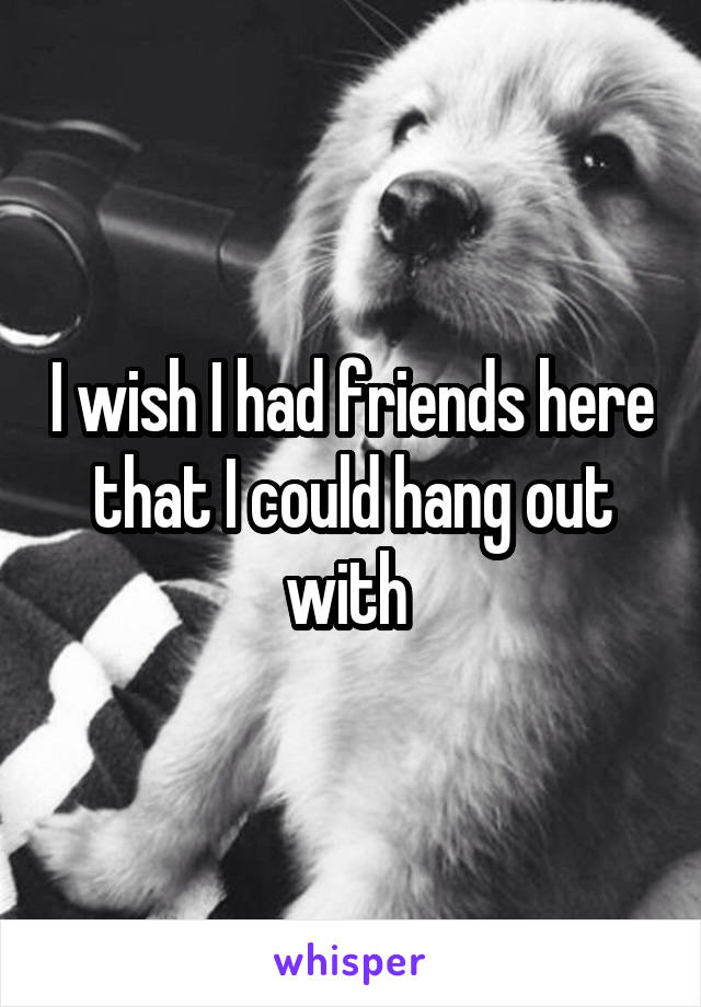I wish I had friends here that I could hang out with