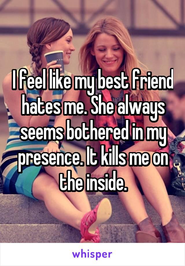 I feel like my best friend hates me. She always seems bothered in my presence. It kills me on the inside.