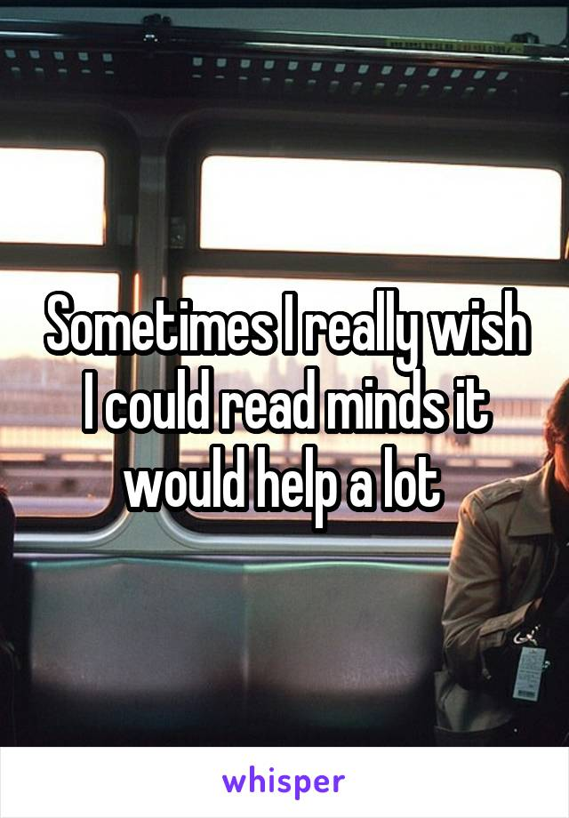 Sometimes I really wish I could read minds it would help a lot