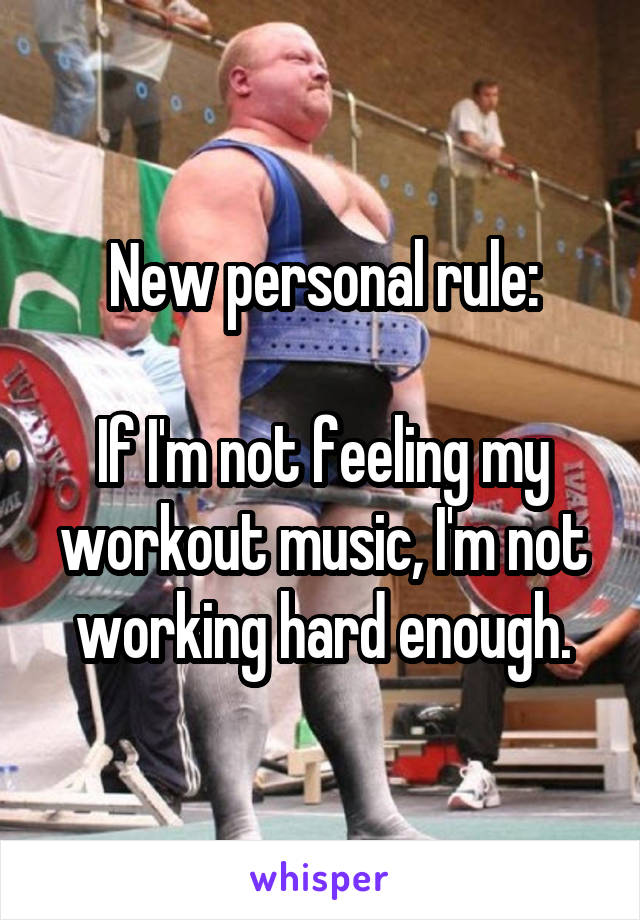 New personal rule:  If I'm not feeling my workout music, I'm not working hard enough.