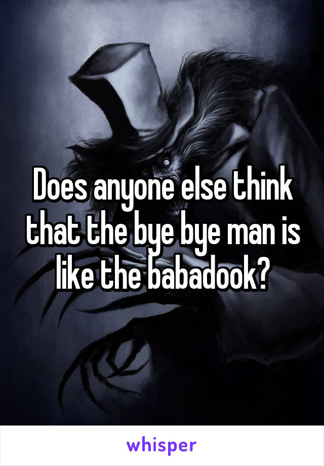 Does anyone else think that the bye bye man is like the babadook?