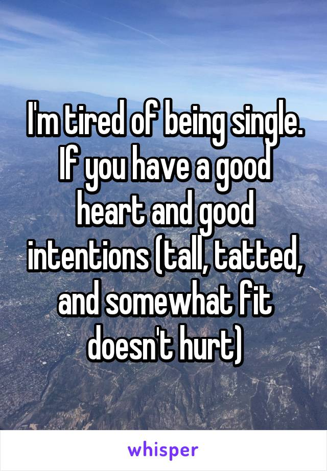 I'm tired of being single. If you have a good heart and good intentions (tall, tatted, and somewhat fit doesn't hurt)