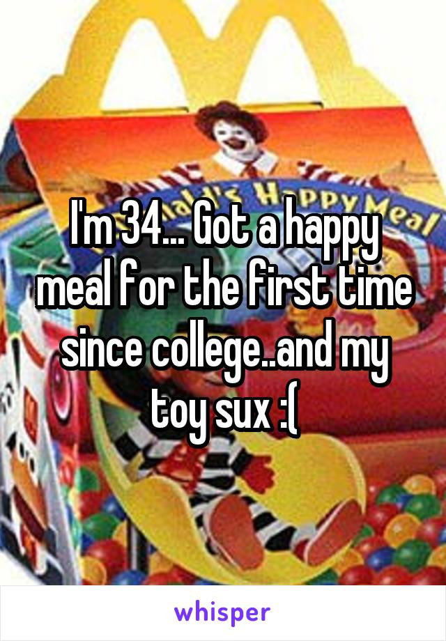 I'm 34... Got a happy meal for the first time since college..and my toy sux :(