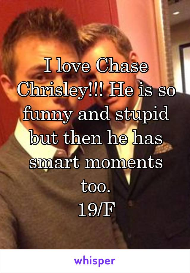 I love Chase Chrisley!!! He is so funny and stupid but then he has smart moments too. 19/F
