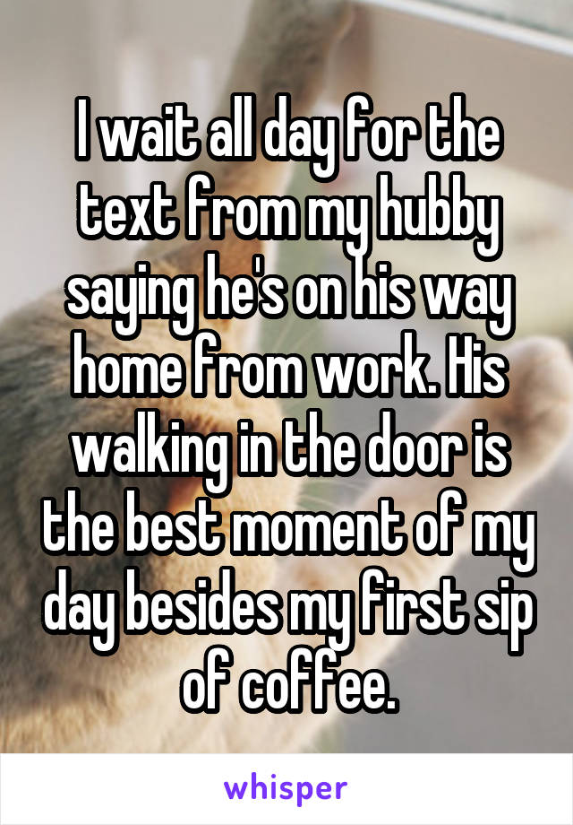 I wait all day for the text from my hubby saying he's on his way home from work. His walking in the door is the best moment of my day besides my first sip of coffee.