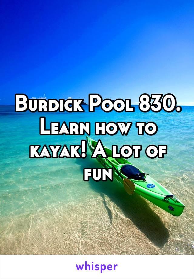 Burdick Pool 830. Learn how to kayak! A lot of fun