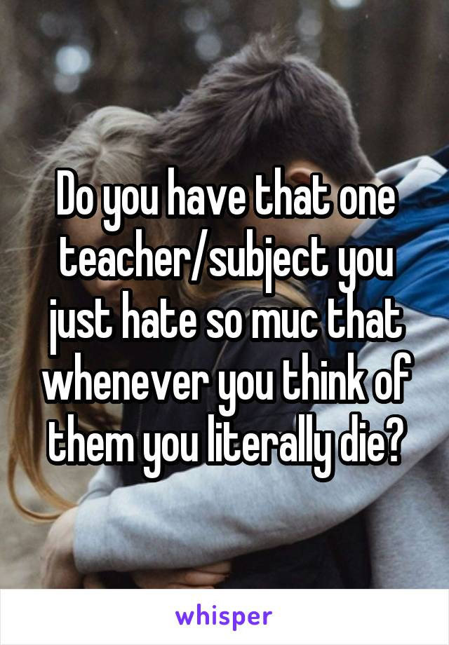 Do you have that one teacher/subject you just hate so muc that whenever you think of them you literally die?