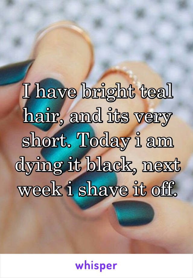 I have bright teal hair, and its very short. Today i am dying it black, next week i shave it off.