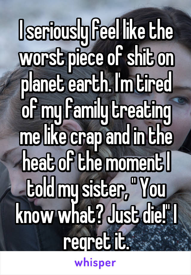 """I seriously feel like the worst piece of shit on planet earth. I'm tired of my family treating me like crap and in the heat of the moment I told my sister, """" You know what? Just die!"""" I regret it."""