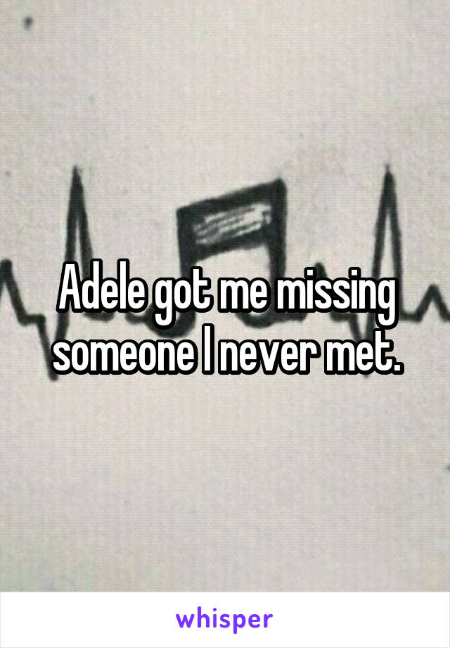 Adele got me missing someone I never met.