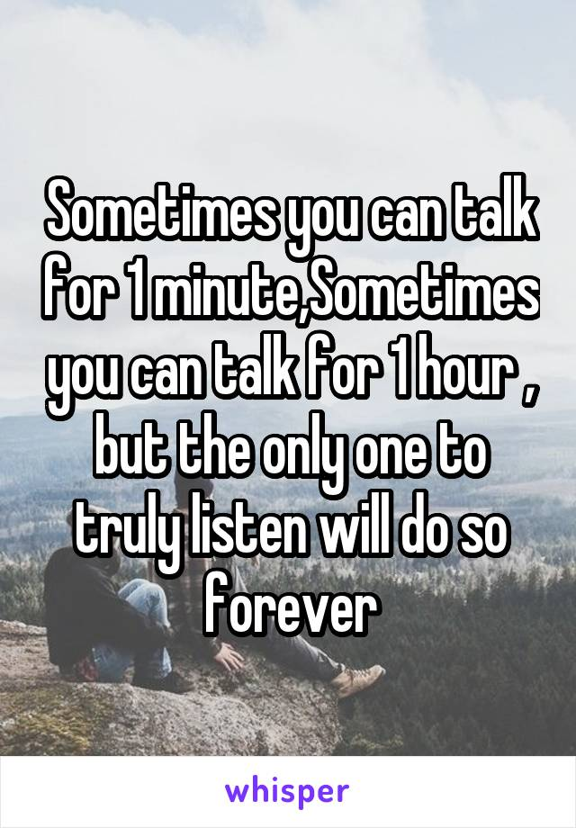 Sometimes you can talk for 1 minute,Sometimes you can talk for 1 hour , but the only one to truly listen will do so forever
