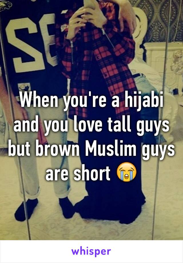 When you're a hijabi and you love tall guys but brown Muslim guys are short 😭