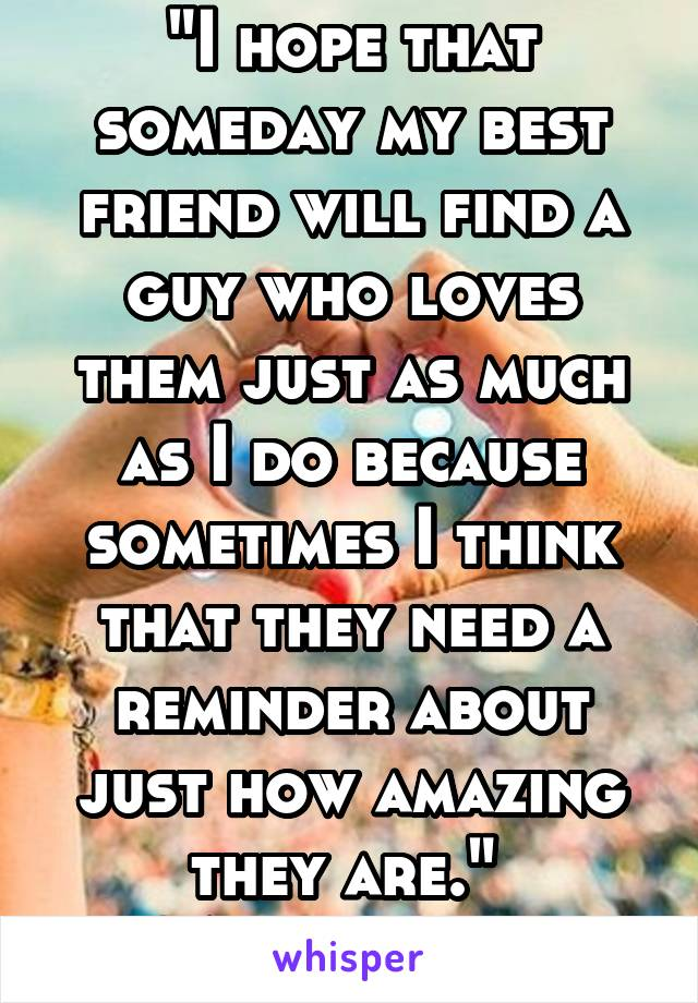 """I hope that someday my best friend will find a guy who loves them just as much as I do because sometimes I think that they need a reminder about just how amazing they are.""  ~Anonymous"