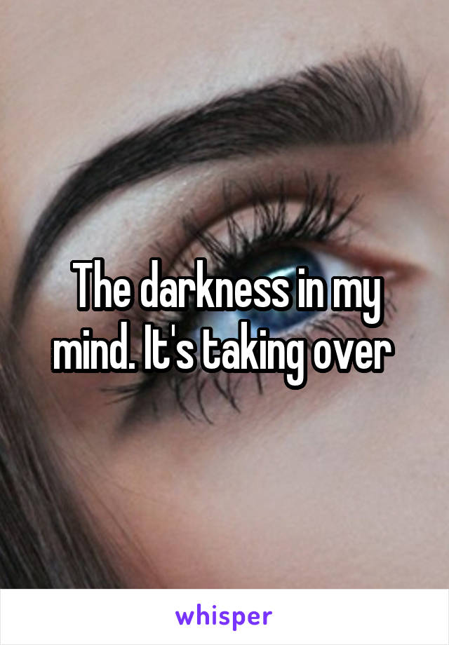 The darkness in my mind. It's taking over