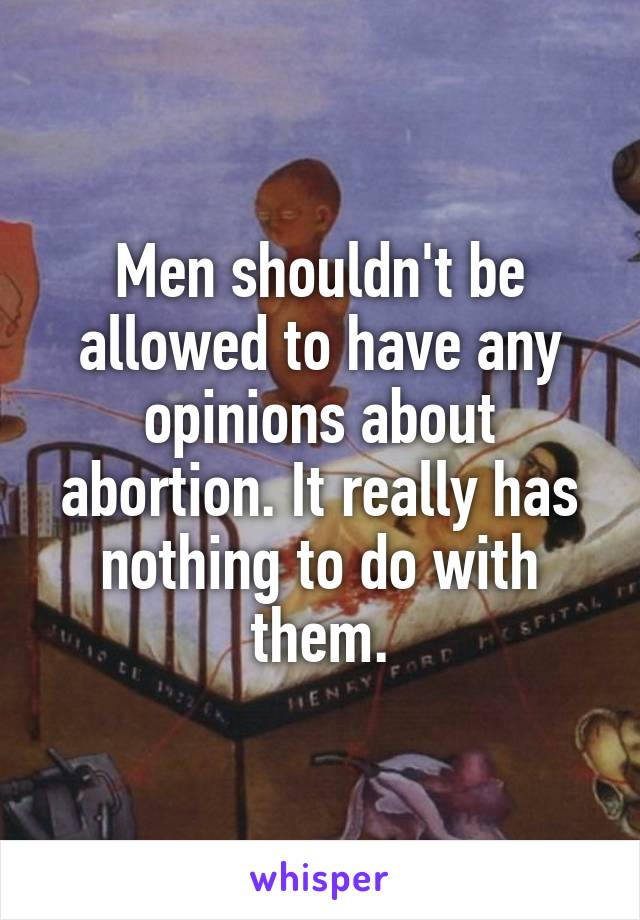 Men shouldn't be allowed to have any opinions about abortion. It really has nothing to do with them.