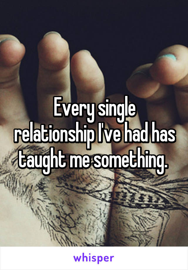 Every single relationship I've had has taught me something.