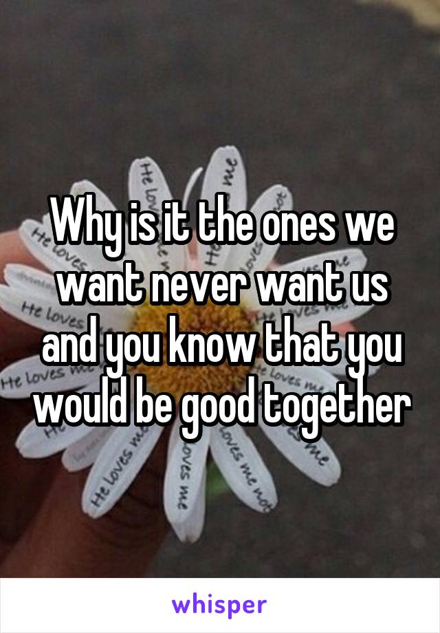 Why is it the ones we want never want us and you know that you would be good together